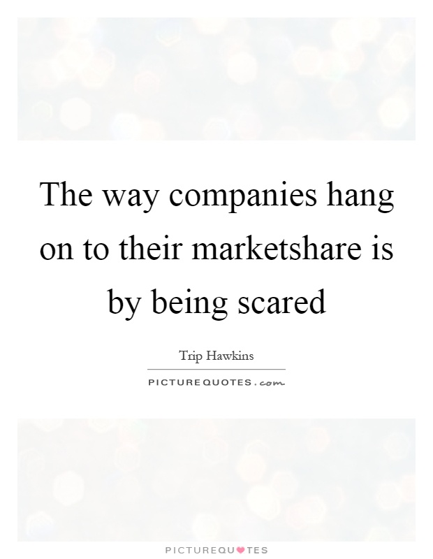 The way companies hang on to their marketshare is by being scared Picture Quote #1