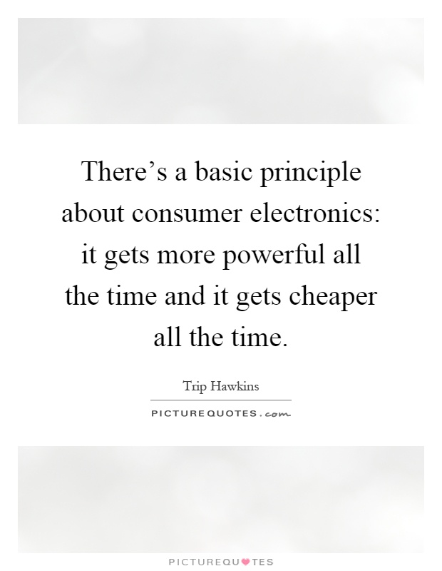 There's a basic principle about consumer electronics: it gets more powerful all the time and it gets cheaper all the time Picture Quote #1
