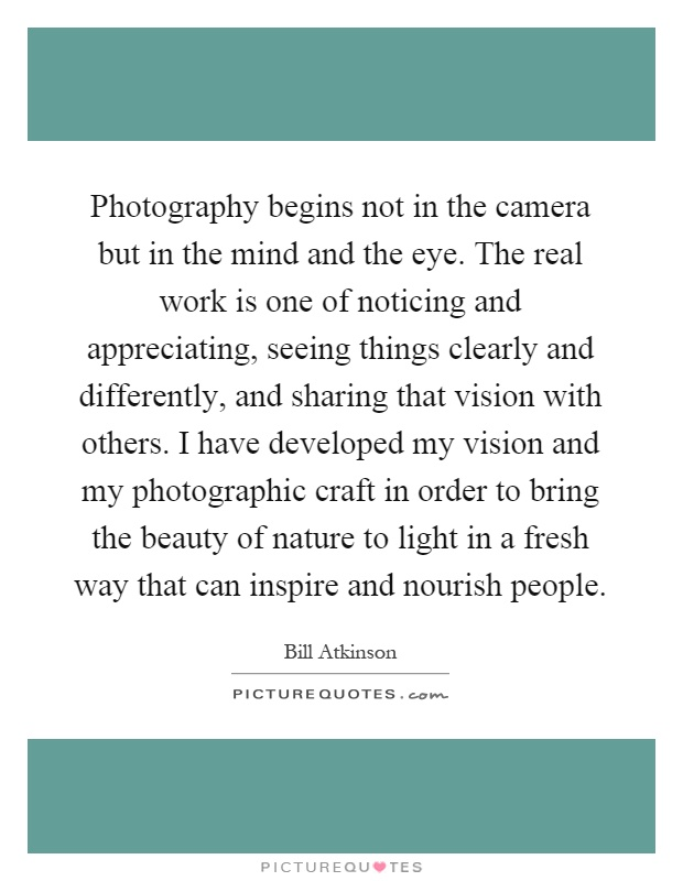 Photography begins not in the camera but in the mind and the eye. The real work is one of noticing and appreciating, seeing things clearly and differently, and sharing that vision with others. I have developed my vision and my photographic craft in order to bring the beauty of nature to light in a fresh way that can inspire and nourish people Picture Quote #1