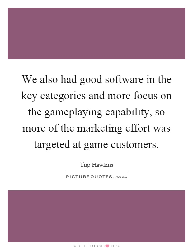 We also had good software in the key categories and more focus on the gameplaying capability, so more of the marketing effort was targeted at game customers Picture Quote #1