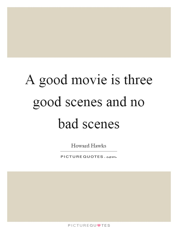 A good movie is three good scenes and no bad scenes Picture Quote #1