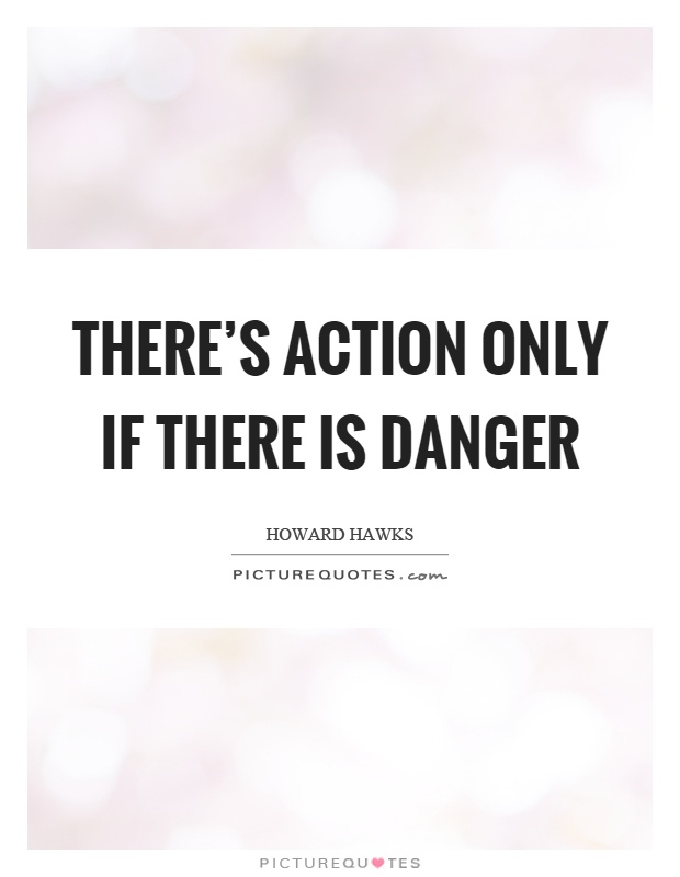 There's action only if there is danger Picture Quote #1