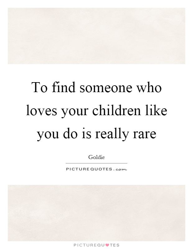 To find someone who loves your children like you do is really rare Picture Quote #1