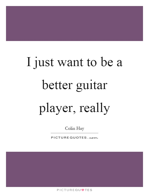 I just want to be a better guitar player, really Picture Quote #1