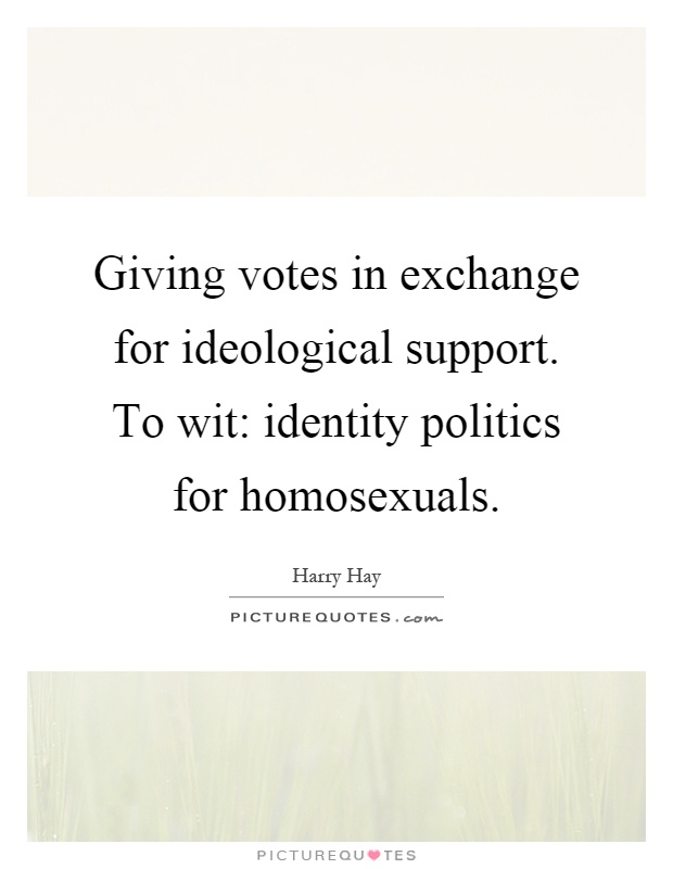 Giving votes in exchange for ideological support. To wit: identity politics for homosexuals Picture Quote #1