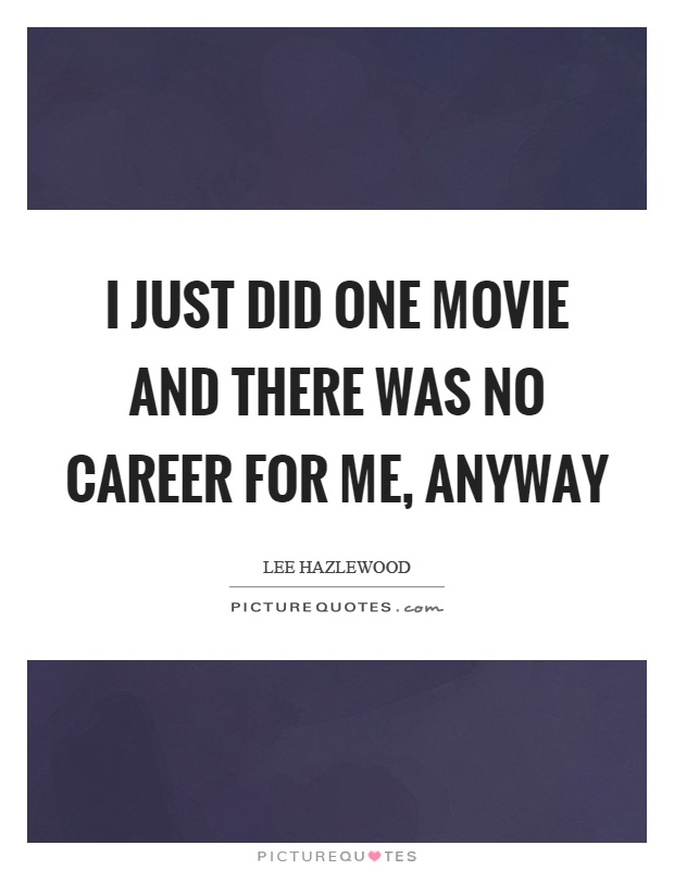 I just did one movie and there was no career for me, anyway Picture Quote #1