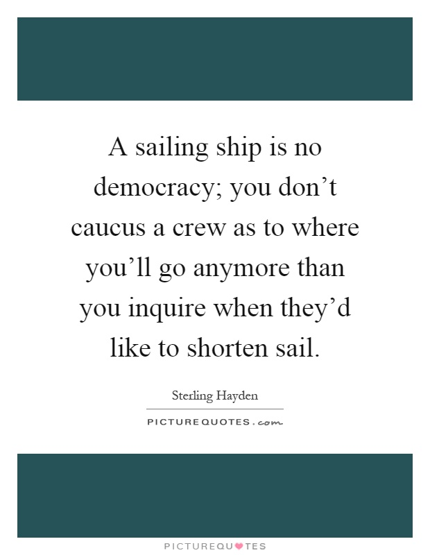 A sailing ship is no democracy; you don't caucus a crew as to where you'll go anymore than you inquire when they'd like to shorten sail Picture Quote #1