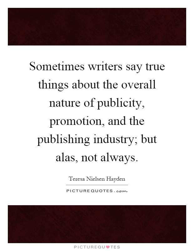 Sometimes writers say true things about the overall nature of publicity, promotion, and the publishing industry; but alas, not always Picture Quote #1