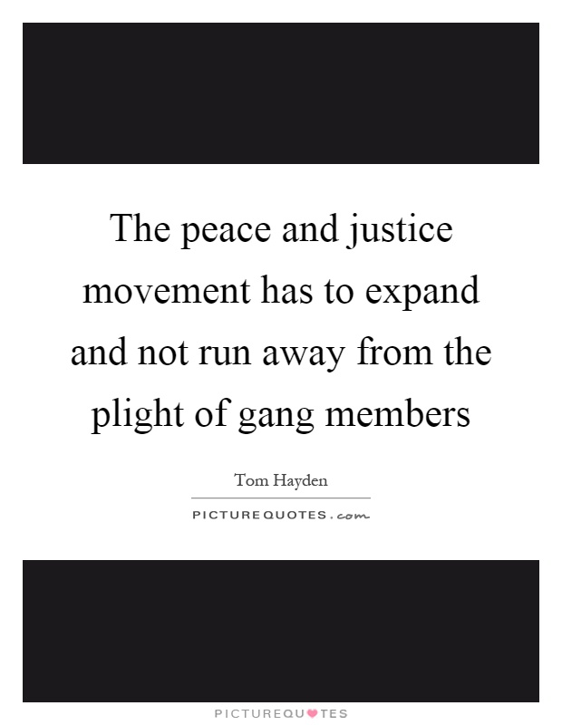 The peace and justice movement has to expand and not run away from the plight of gang members Picture Quote #1