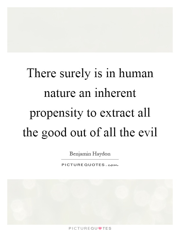 There surely is in human nature an inherent propensity to extract all the good out of all the evil Picture Quote #1
