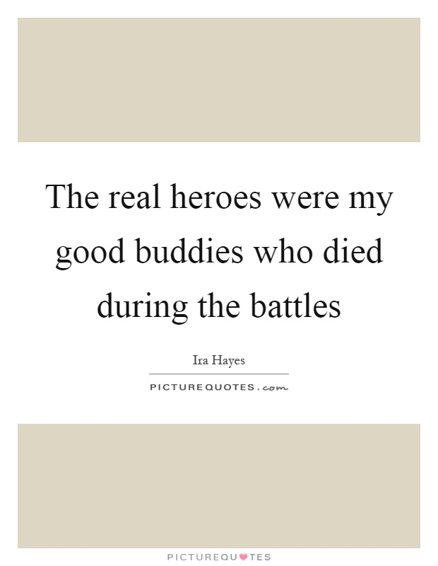 The real heroes were my good buddies who died during the battles Picture Quote #1