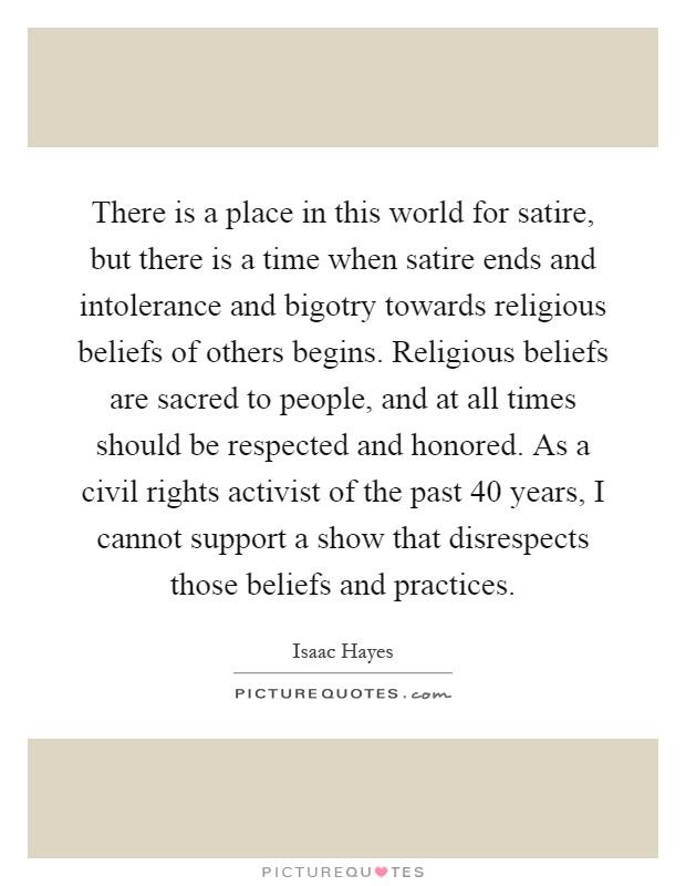 There is a place in this world for satire, but there is a time when satire ends and intolerance and bigotry towards religious beliefs of others begins. Religious beliefs are sacred to people, and at all times should be respected and honored. As a civil rights activist of the past 40 years, I cannot support a show that disrespects those beliefs and practices Picture Quote #1