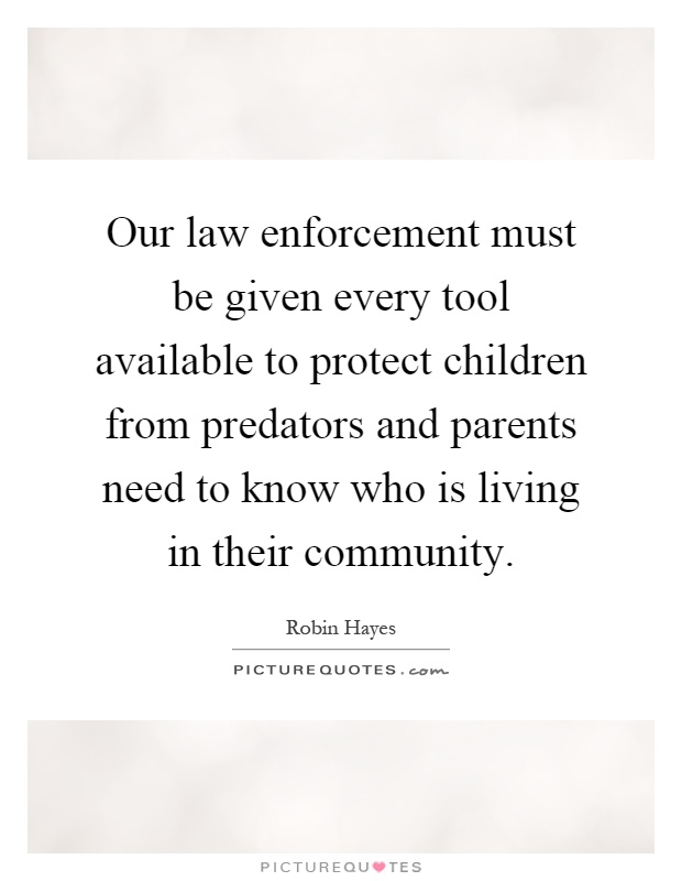 Our law enforcement must be given every tool available to protect children from predators and parents need to know who is living in their community Picture Quote #1