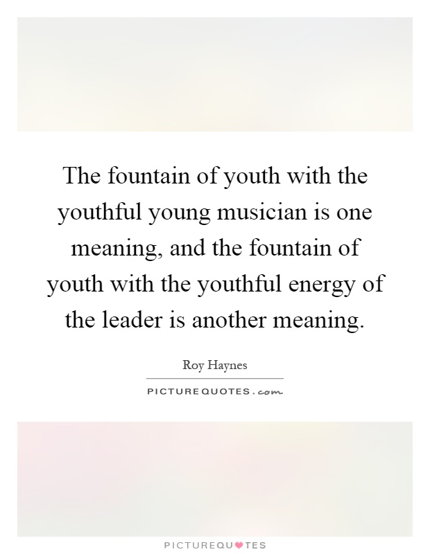 The fountain of youth with the youthful young musician is one meaning, and the fountain of youth with the youthful energy of the leader is another meaning Picture Quote #1