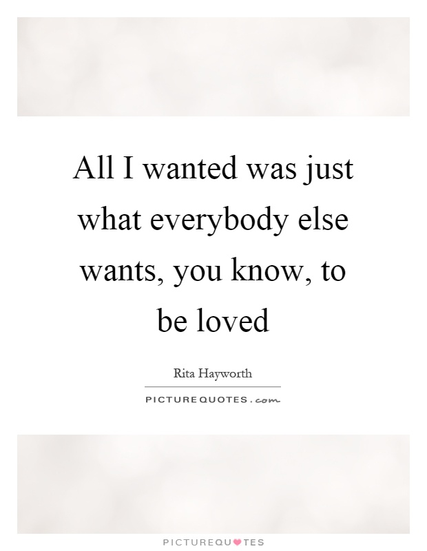 All I wanted was just what everybody else wants, you know, to be loved Picture Quote #1