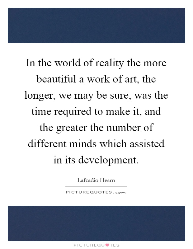 In the world of reality the more beautiful a work of art, the longer, we may be sure, was the time required to make it, and the greater the number of different minds which assisted in its development Picture Quote #1