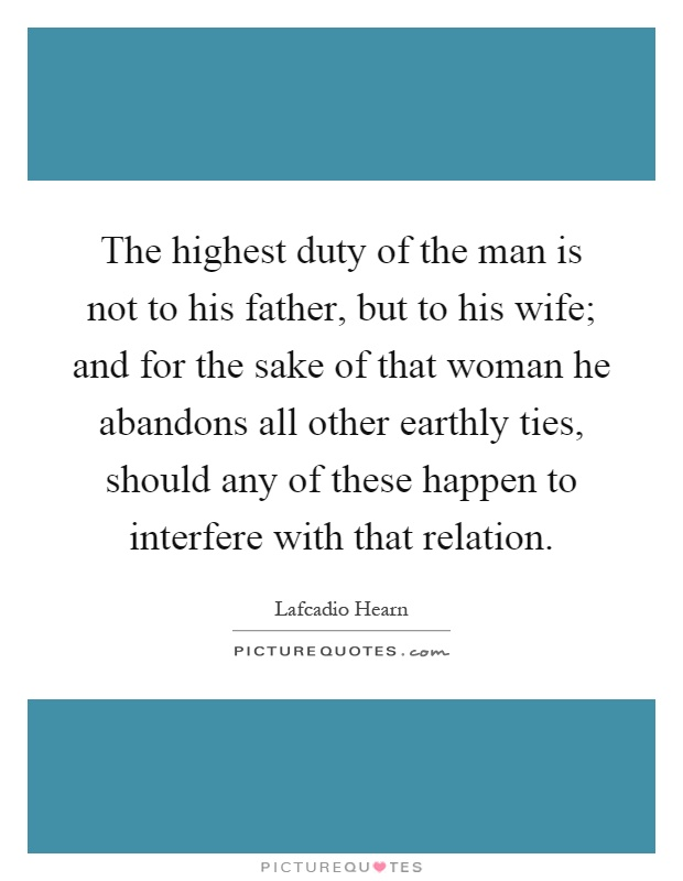 The highest duty of the man is not to his father, but to his wife; and for the sake of that woman he abandons all other earthly ties, should any of these happen to interfere with that relation Picture Quote #1