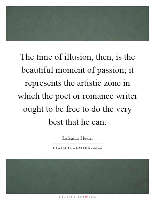 The time of illusion, then, is the beautiful moment of passion; it represents the artistic zone in which the poet or romance writer ought to be free to do the very best that he can Picture Quote #1