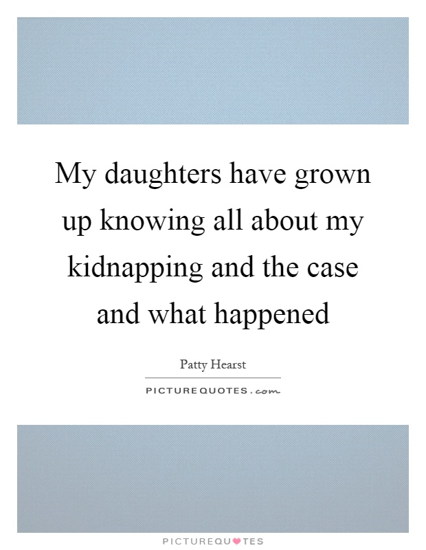 My daughters have grown up knowing all about my kidnapping and the case and what happened Picture Quote #1