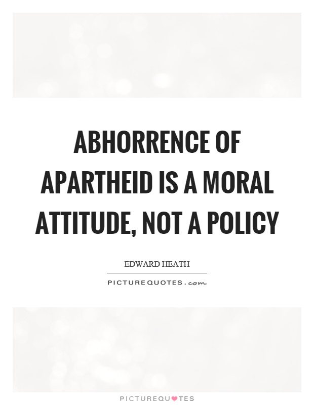 Abhorrence of apartheid is a moral attitude, not a policy Picture Quote #1