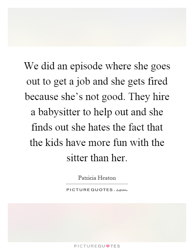 We did an episode where she goes out to get a job and she gets fired because she's not good. They hire a babysitter to help out and she finds out she hates the fact that the kids have more fun with the sitter than her Picture Quote #1