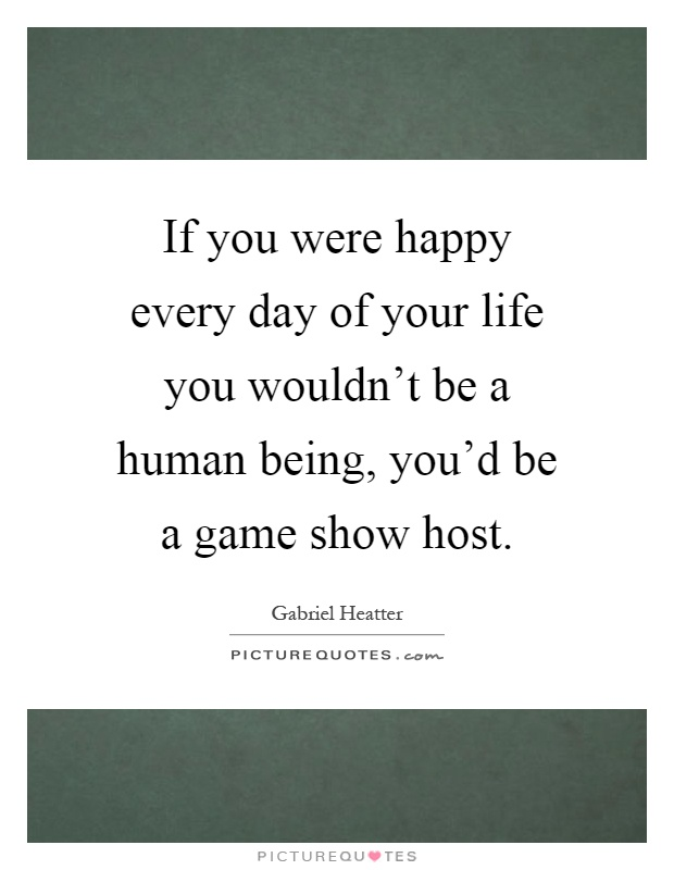 Het onzin topic If-you-were-happy-every-day-of-your-life-you-wouldnt-be-a-human-being-youd-be-a-game-show-host-quote-1