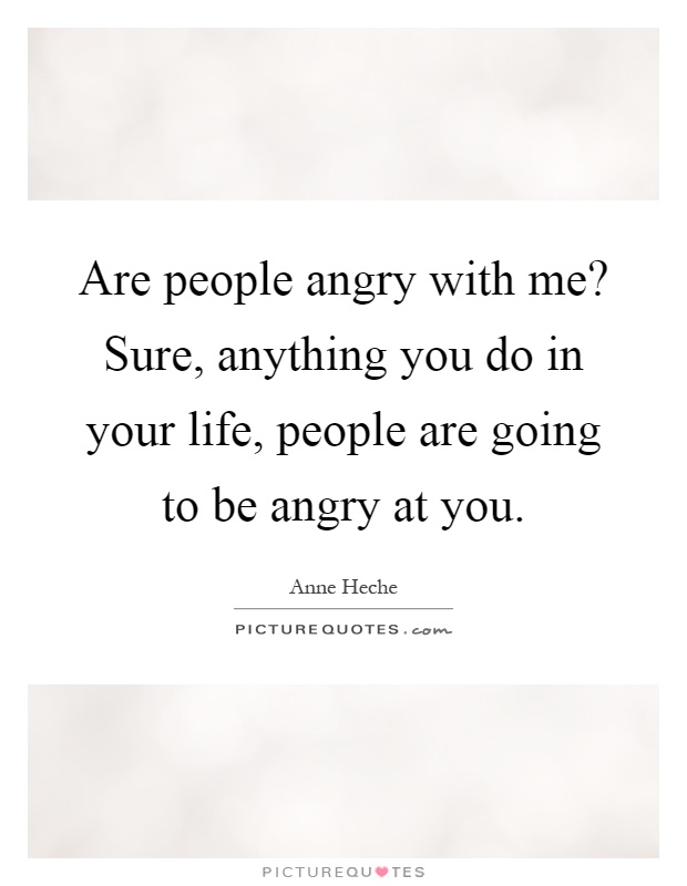 Are people angry with me? Sure, anything you do in your life, people are going to be angry at you Picture Quote #1