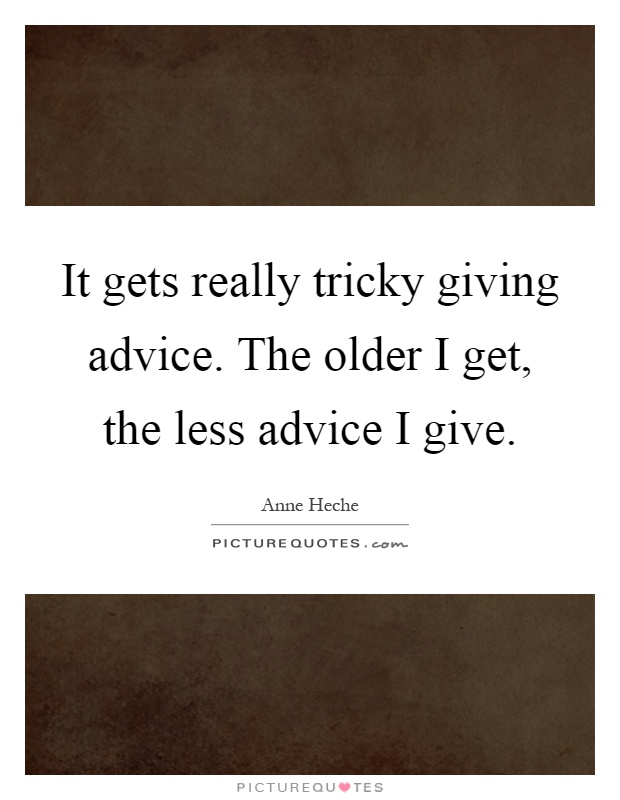 It gets really tricky giving advice. The older I get, the less advice I give Picture Quote #1