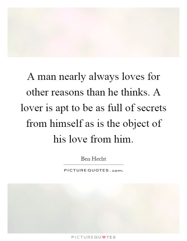 A man nearly always loves for other reasons than he thinks. A lover is apt to be as full of secrets from himself as is the object of his love from him Picture Quote #1
