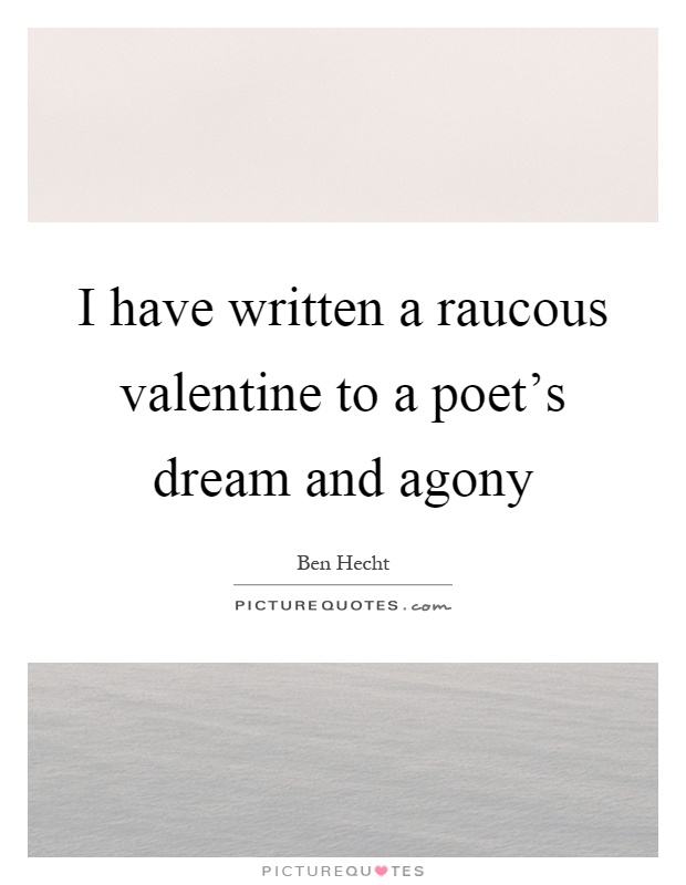 I have written a raucous valentine to a poet's dream and agony Picture Quote #1