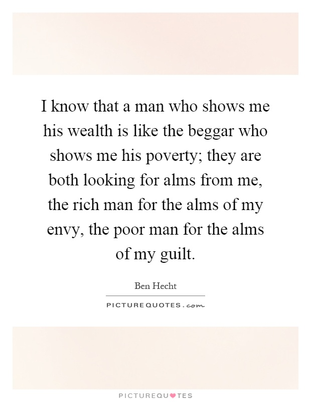I know that a man who shows me his wealth is like the beggar who shows me his poverty; they are both looking for alms from me, the rich man for the alms of my envy, the poor man for the alms of my guilt Picture Quote #1