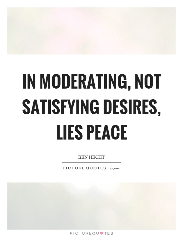 In moderating, not satisfying desires, lies peace Picture Quote #1