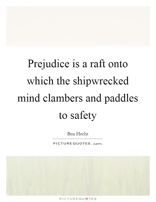 Prejudice is a raft onto which the shipwrecked mind clambers and paddles to safety Picture Quote #1