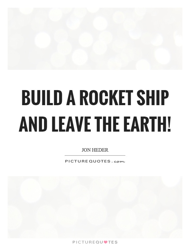 Build a rocket ship and leave the earth! Picture Quote #1