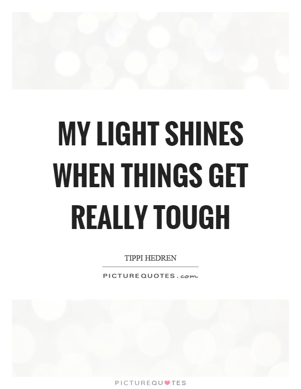 My light shines when things get really tough Picture Quote #1