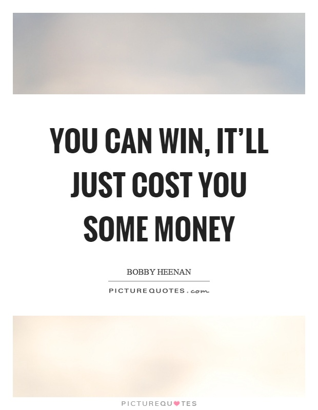 You can win, it'll just cost you some money Picture Quote #1