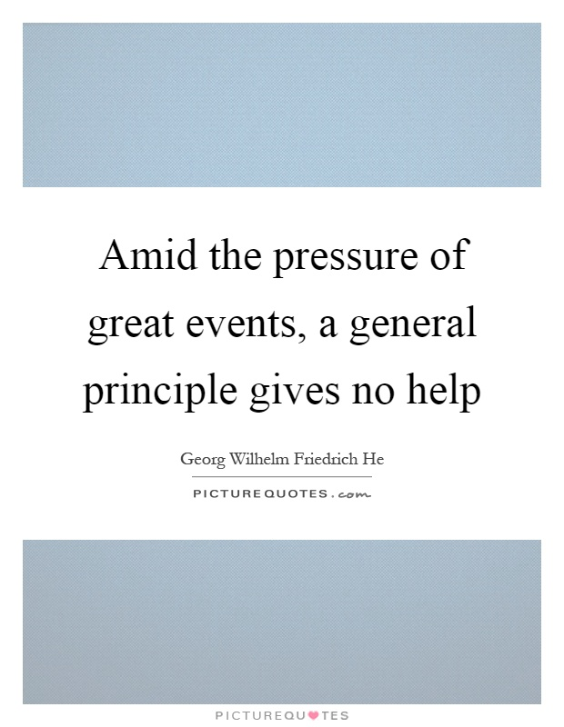 Amid the pressure of great events, a general principle gives no help Picture Quote #1