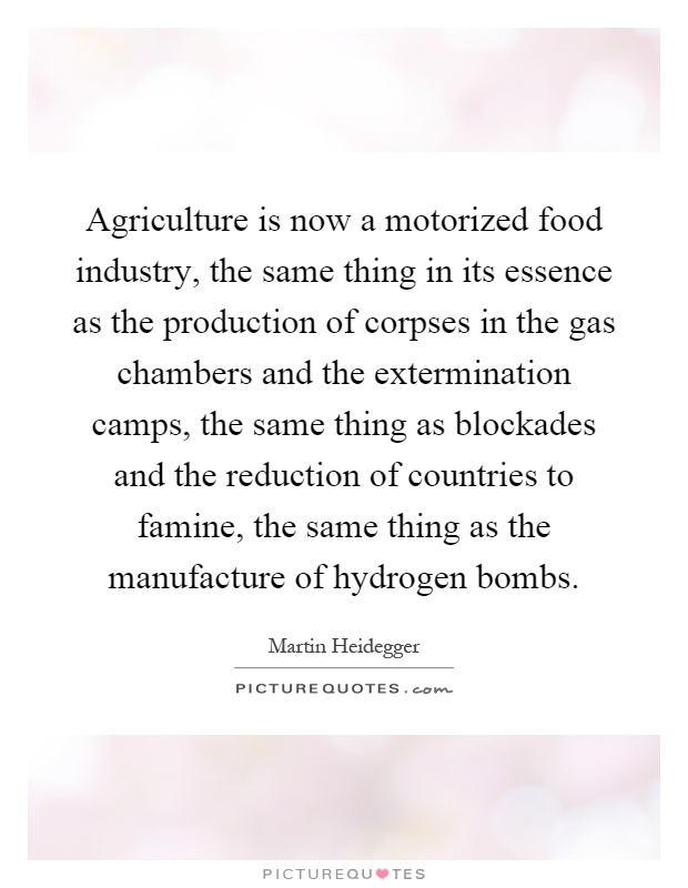 Agriculture is now a motorized food industry, the same thing in its essence as the production of corpses in the gas chambers and the extermination camps, the same thing as blockades and the reduction of countries to famine, the same thing as the manufacture of hydrogen bombs Picture Quote #1