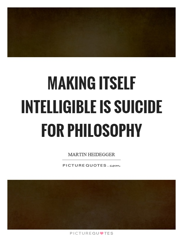 Making itself intelligible is suicide for philosophy Picture Quote #1