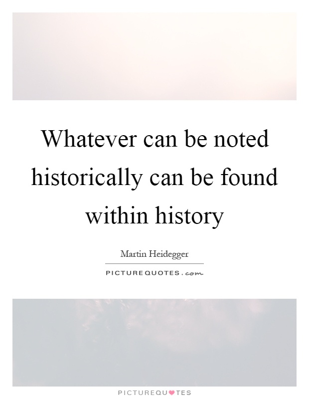 Whatever can be noted historically can be found within history Picture Quote #1