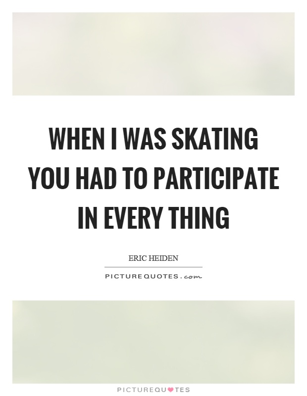 When I was skating you had to participate in every thing Picture Quote #1