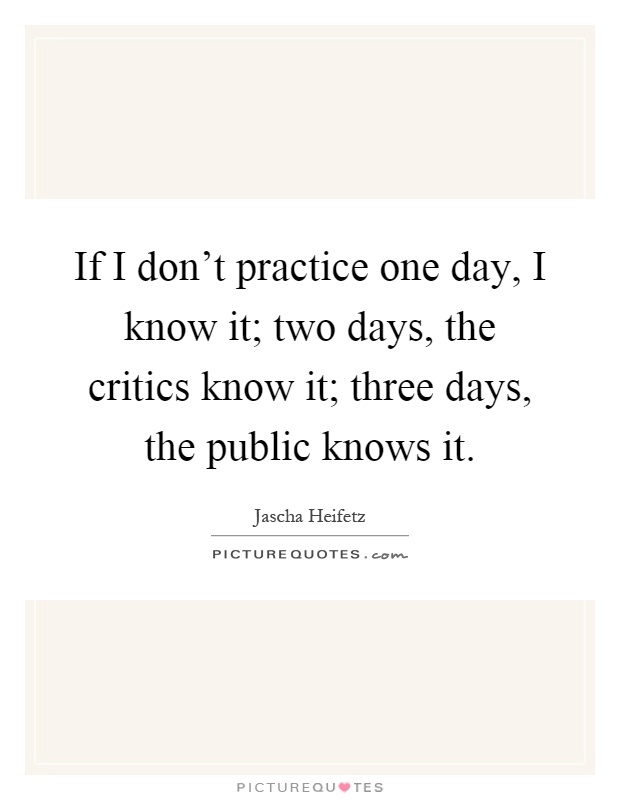 If I don't practice one day, I know it; two days, the critics know it; three days, the public knows it Picture Quote #1