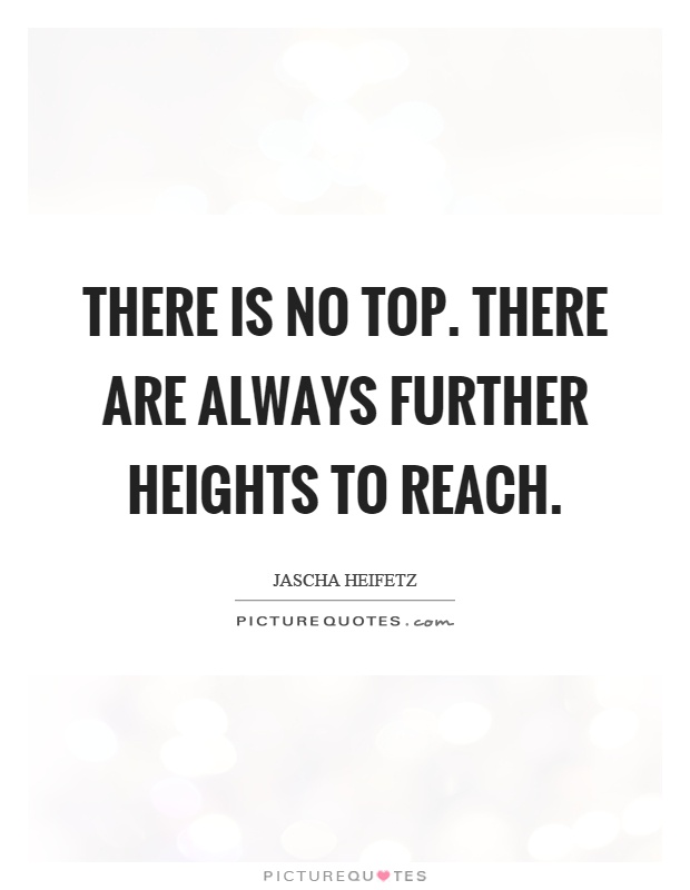 There is no top. There are always further heights to reach Picture Quote #1