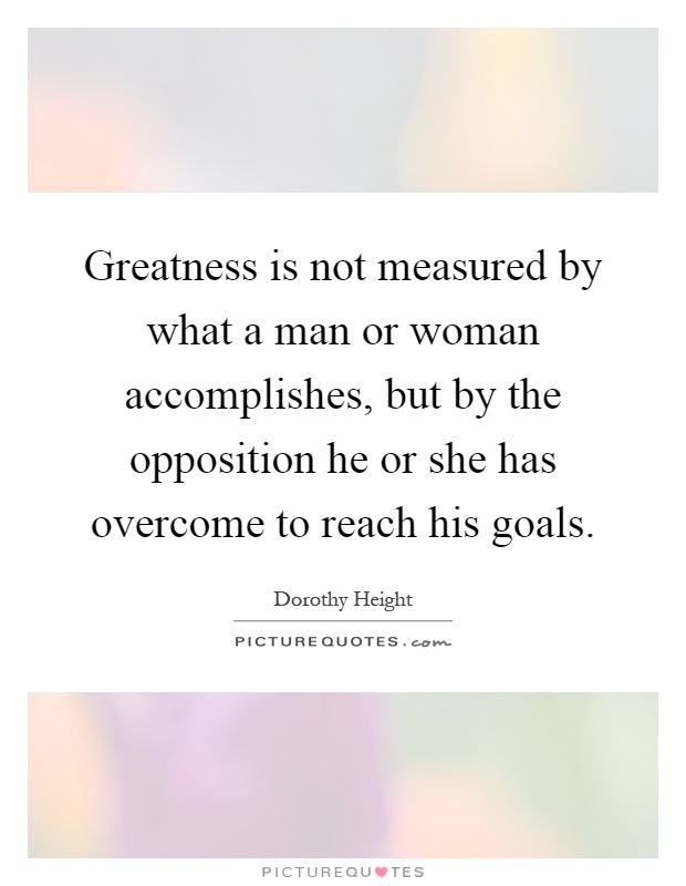 Greatness is not measured by what a man or woman accomplishes, but by the opposition he or she has overcome to reach his goals Picture Quote #1