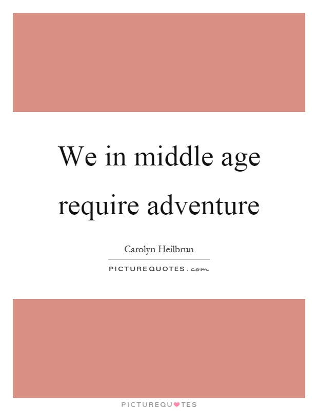 We in middle age require adventure Picture Quote #1