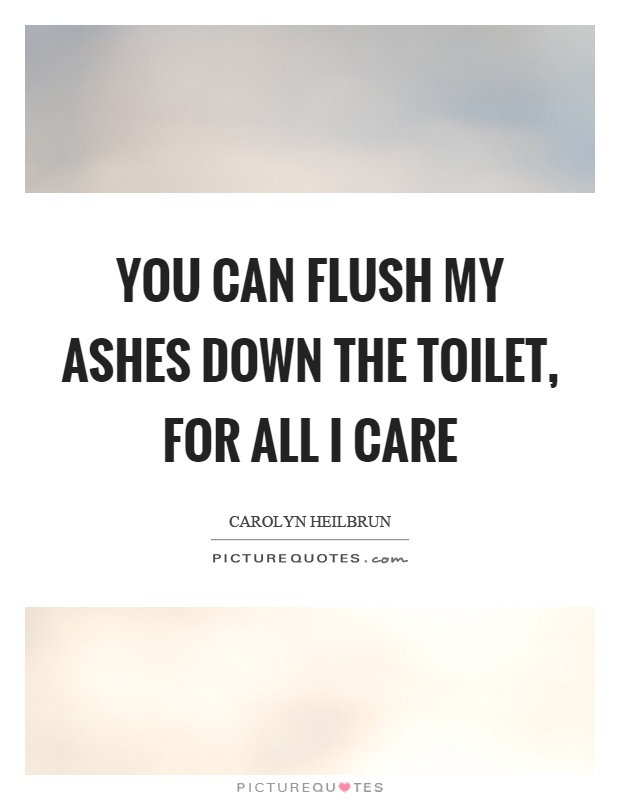 You can flush my ashes down the toilet, for all I care Picture Quote #1
