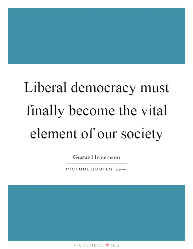 Liberal democracy must finally become the vital element of our society Picture Quote #1