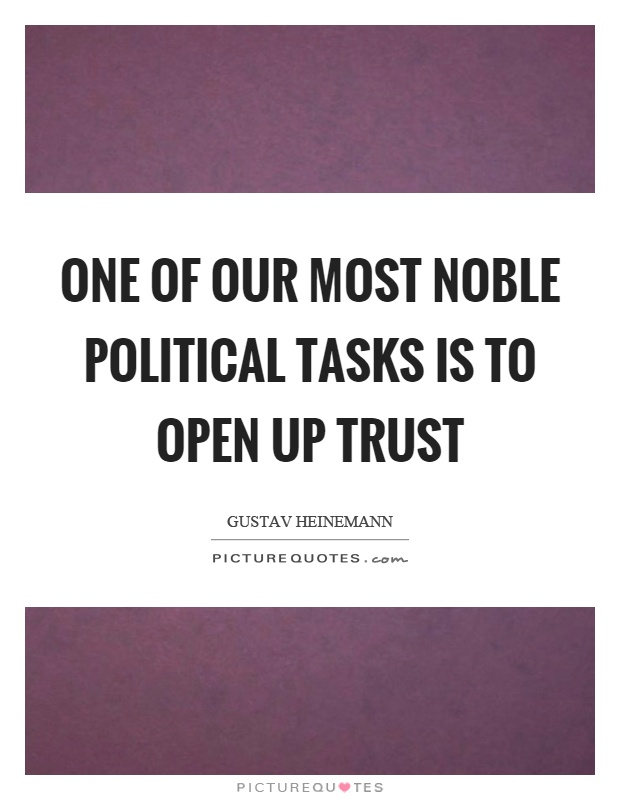 One of our most noble political tasks is to open up trust Picture Quote #1
