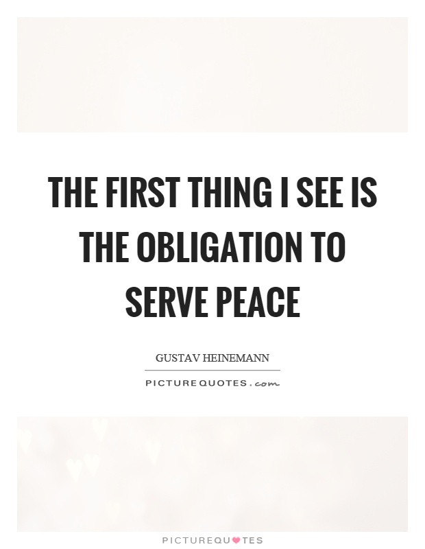 The first thing I see is the obligation to serve peace Picture Quote #1