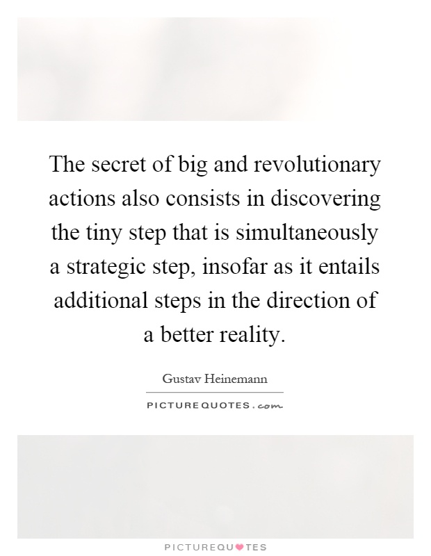 The secret of big and revolutionary actions also consists in discovering the tiny step that is simultaneously a strategic step, insofar as it entails additional steps in the direction of a better reality Picture Quote #1